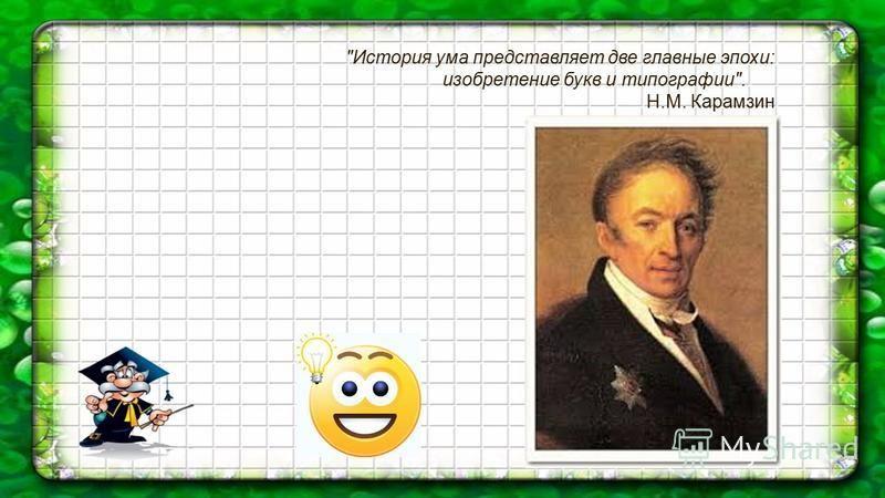 История ума представляет две главные эпохи: изобретение букв и типографии. Н.М. Карамзин