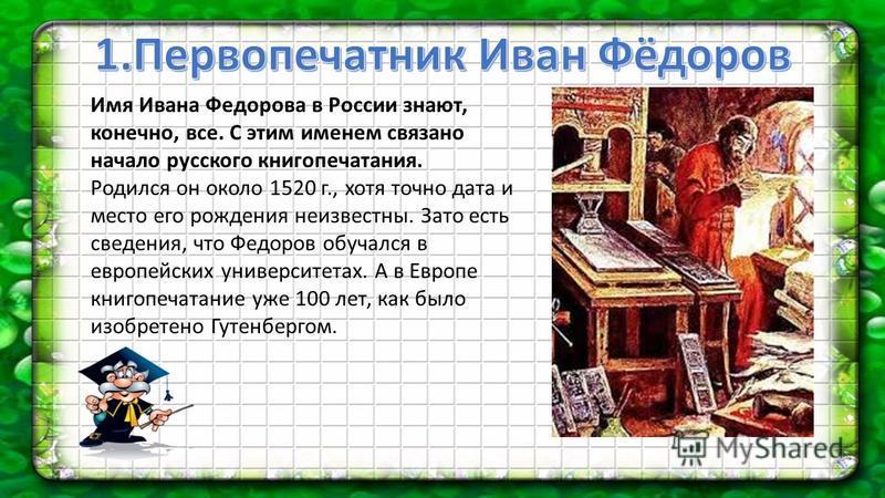 Имя Ивана Федорова в России знают, конечно, все. С этим именем связано начало русского книгопечатания. Родился он около 1520 г., хотя точно дата и место его рождения неизвестны. Зато есть сведения, что Федоров обучался в европейских университетах. А
