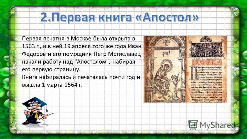 Первая печатня в Москве была открыта в 1563 г., и в ней 19 апреля того же года Иван Федоров и его помощник Петр Мстиславец начали работу над Апостолом, набирая его первую страницу. Книга набиралась и печаталась почти год и вышла 1 марта 1564 г.