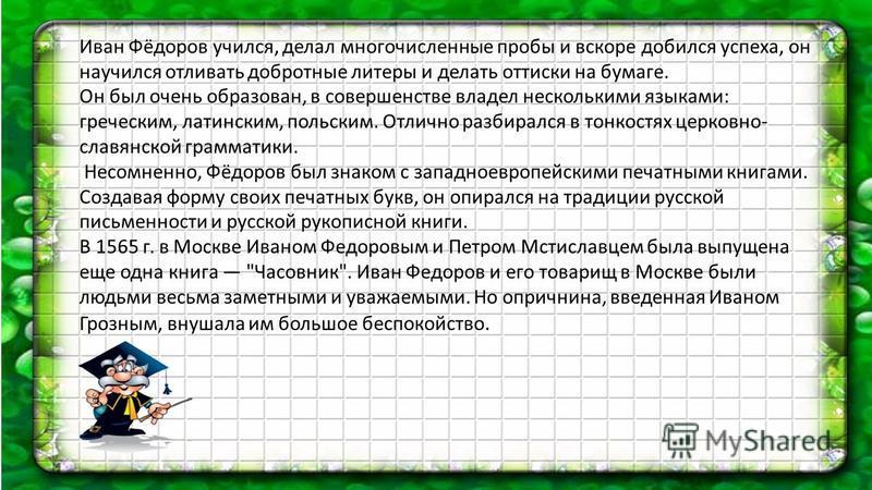 Иван Фёдоров учился, делал многочисленные пробы и вскоре добился успеха, он научился отливать добротные литеры и делать оттиски на бумаге. Он был очень образован, в совершенстве владел несколькими языками: греческим, латинским, польским. Отлично разб