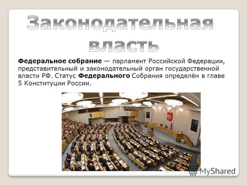 Федеральное собрание парламент Российской Федерации, представительный и законодательный орган государственной власти РФ. Статус Федерального Собрания определён в главе 5 Конституции России.