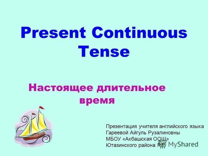 Present Continuous Tense Настоящее длительное время Презентация учителя английского языка Гареевой Айгуль Рузалиновны МБОУ «Акбашская ООШ» Ютазинского района РТ