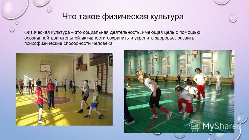 Что такое физическая культура Физическая культура – это социальная деятельность, имеющая цель с помощью осознанной двигательной активности сохранить и укрепить здоровье, развить психофизические способности человека.