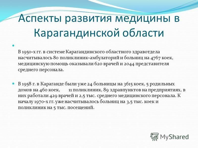Аспекты развития медицины в Карагандинской области В 1950-х гг. в системе Карагандинского областного здравотдела насчитывалось 80 поликлиник-амбулаторий и больниц на 4767 коек, медицинскую помощь оказывали 620 врачей и 2044 представителя среднего пер