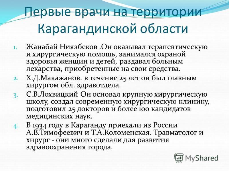 Первые врачи на территории Карагандинской области 1. Жанабай Ниязбеков.Он оказывал терапевтическую и хирургическую помощь, занимался охраной здоровья женщин и детей, раздавал больным лекарства, приобретенные на свои средства. 2. Х.Д.Макажанов. в тече