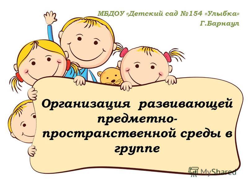 Организация развивающей предметно- пространственной среды в группе МБДОУ «Детский сад 154 «Улыбка» Г.Барнаул