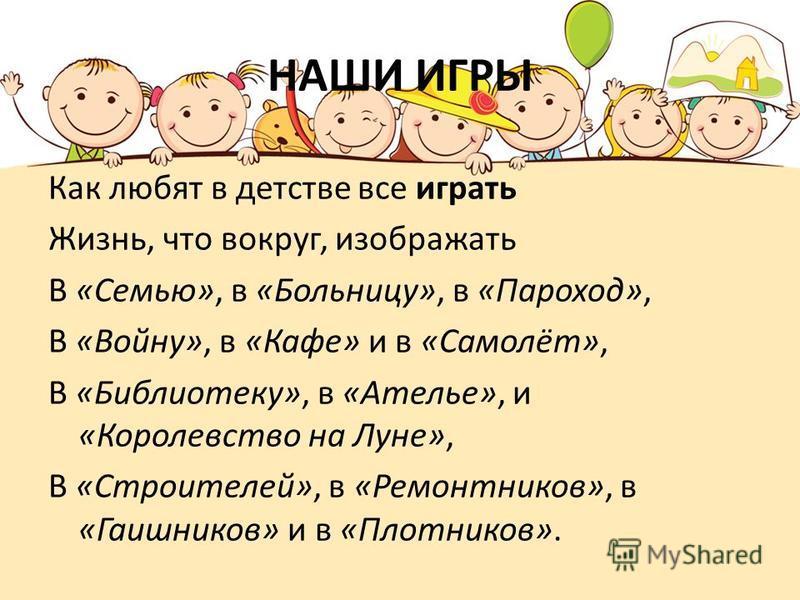 НАШИ ИГРЫ Как любят в детстве все играть Жизнь, что вокруг, изображать В «Семью», в «Больницу», в «Пароход», В «Войну», в «Кафе» и в «Самолёт», В «Библиотеку», в «Ателье», и «Королевство на Луне», В «Строителей», в «Ремонтников», в «Гаишников» и в «П