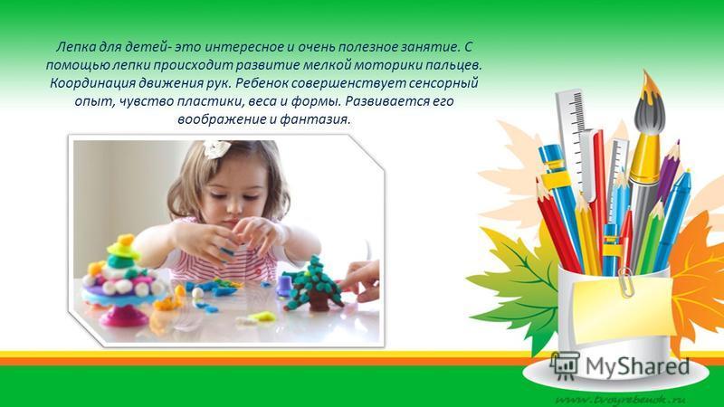 Лепка для детей- это интересное и очень полезное занятие. С помощью лепки происходит развитие мелкой моторики пальцев. Координация движения рук. Ребенок совершенствует сенсорный опыт, чувство пластики, веса и формы. Развивается его воображение и фант