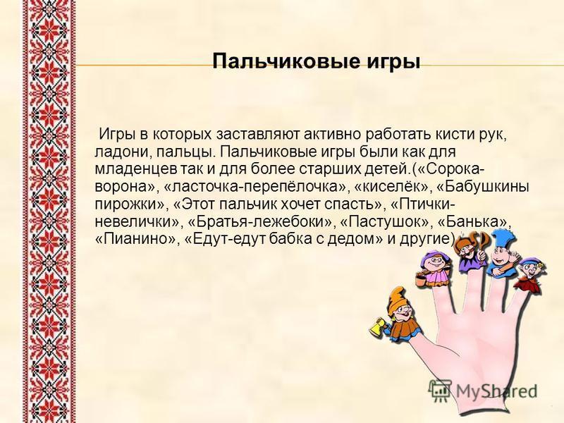 Пальчиковые игры Игры в которых заставляют активно работать кисти рук, ладони, пальцы. Пальчиковые игры были как для младенцев так и для более старших детей.(«Сорока- ворона», «ласточка-перепёлочка», «киселёк», «Бабушкины пирожки», «Этот пальчик хоче