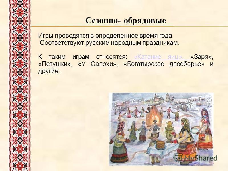 Сезонно- обрядовые Игры проводятся в определенное время года Соответствуют русским народным праздникам. К таким играм относятся: «Катание яиц», «Заря», «Петушки», «У Салохи», «Богатырское двоеборье» и другие.«Катание яиц»,