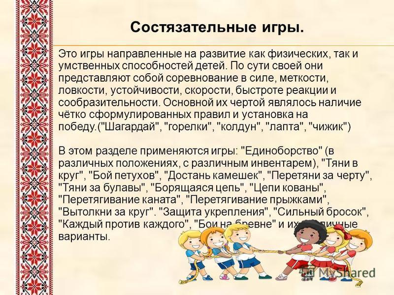 Состязательные игры. Это игры направленные на развитие как физических, так и умственных способностей детей. По сути своей они представляют собой соревнование в силе, меткости, ловкости, устойчивости, скорости, быстроте реакции и сообразительности. Ос