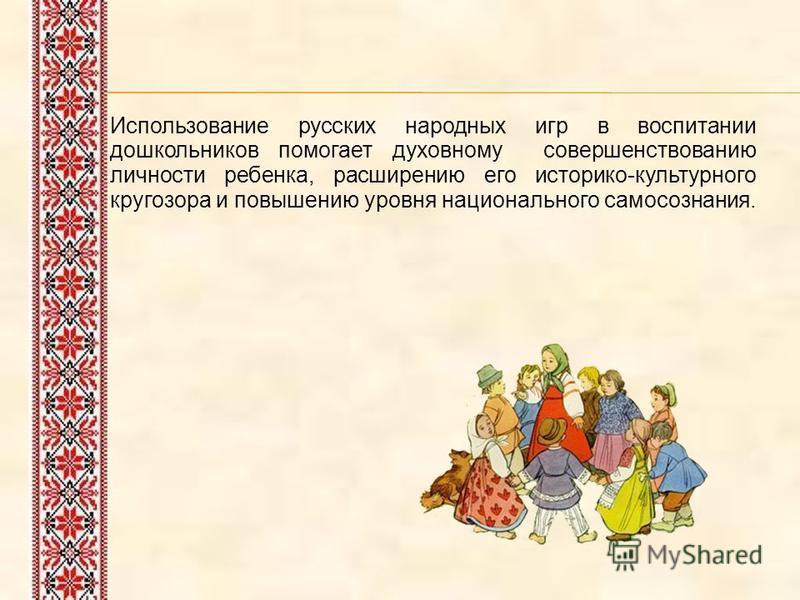 Использование русских народных игр в воспитании дошкольников помогает духовному совершенствованию личности ребенка, расширению его историко-культурного кругозора и повышению уровня национального самосознания.