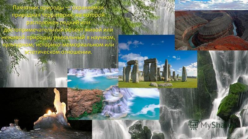 Памятник природы охраняемая природная территория, на которой расположен редкий или достопримечательный объект живой или неживой природы, уникальный в научном, культурном, историко-мемориальном или эстетическом отношении.