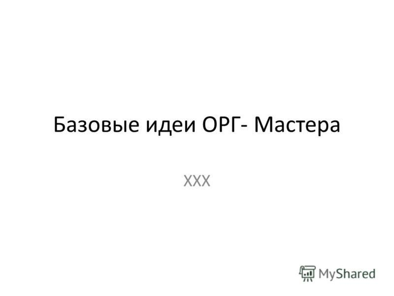 Базовые идеи ОРГ- Мастера ХХХ