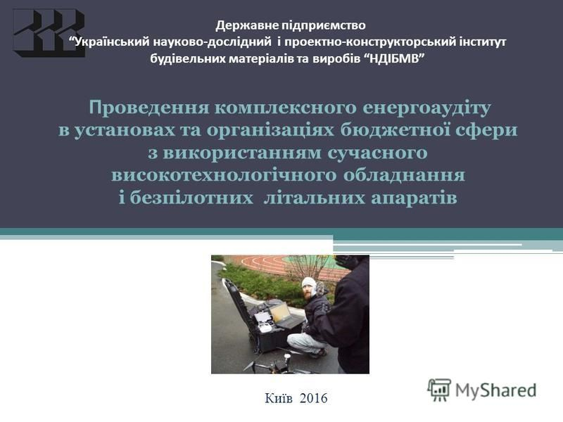 Державне підприємство Український науково-дослідний і проектно-конструкторський інститут будівельних матеріалів та виробів НДІБМВ П роведення комплексного енергоаудіту в установах та організаціях бюджетної сфери з використанням сучасного високотехнол
