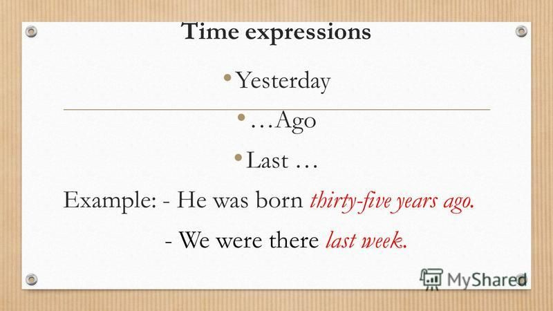 Time expressions Yesterday …Ago Last … Example: - He was born thirty-five years ago. - We were there last week.