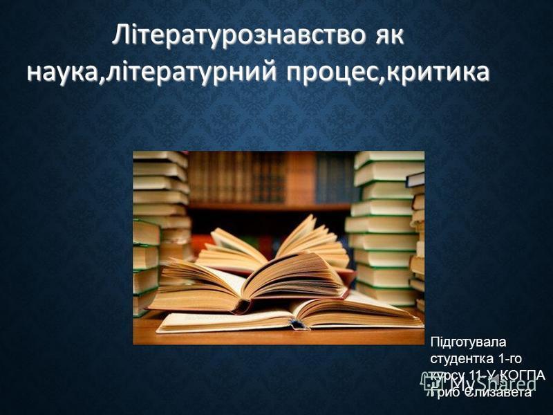 Літературознавство як наука,літературний процес,критика Підготувала студентка 1-го курсу 11-У КОГПА Гриб Єлизавета