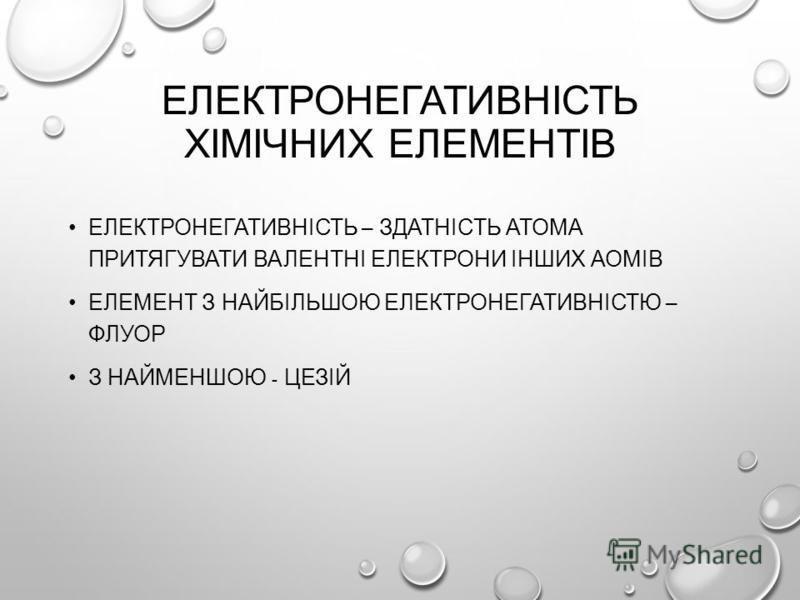 ЕЛЕКТРОНЕГАТИВНІСТЬ ХІМІЧНИХ ЕЛЕМЕНТІВ ЕЛЕКТРОНЕГАТИВНІСТЬ – ЗДАТНІСТЬ АТОМА ПРИТЯГУВАТИ ВАЛЕНТНІ ЕЛЕКТРОНИ ІНШИХ АОМІВ ЕЛЕМЕНТ З НАЙБІЛЬШОЮ ЕЛЕКТРОНЕГАТИВНІСТЮ – ФЛУОР З НАЙМЕНШОЮ - ЦЕЗІЙ
