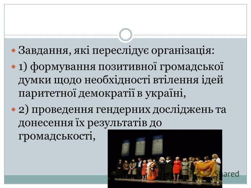 Завдання, які переслідує організація: 1) формування позитивної громадської думки щодо необхідності втілення ідей паритетної демократії в україні, 2) проведення гендерних досліджень та донесення їх результатів до громадськості,