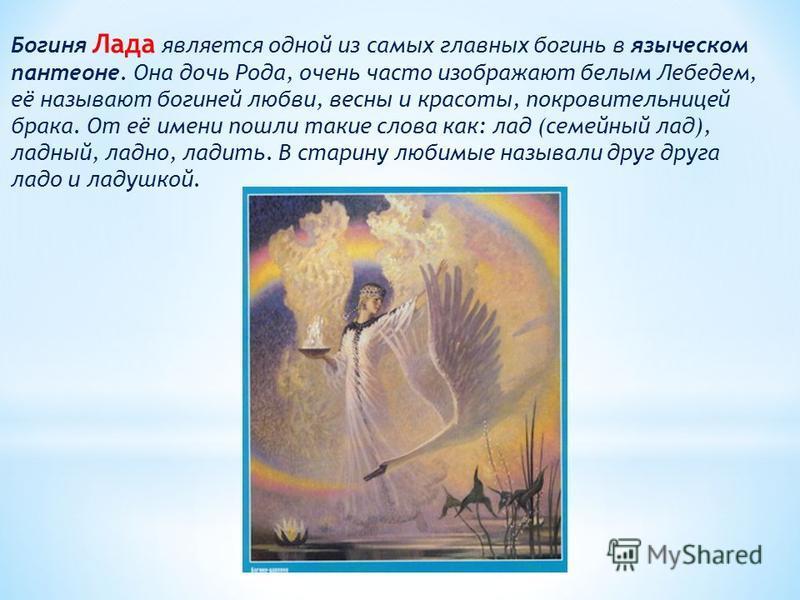 Богиня Лада является одной из самых главных богинь в языческом пантеоне. Она дочь Рода, очень часто изображают белым Лебедем, её называют богиней любви, весны и красоты, покровительницей брака. От её имени пошли такие слова как: лад (семейный лад), л