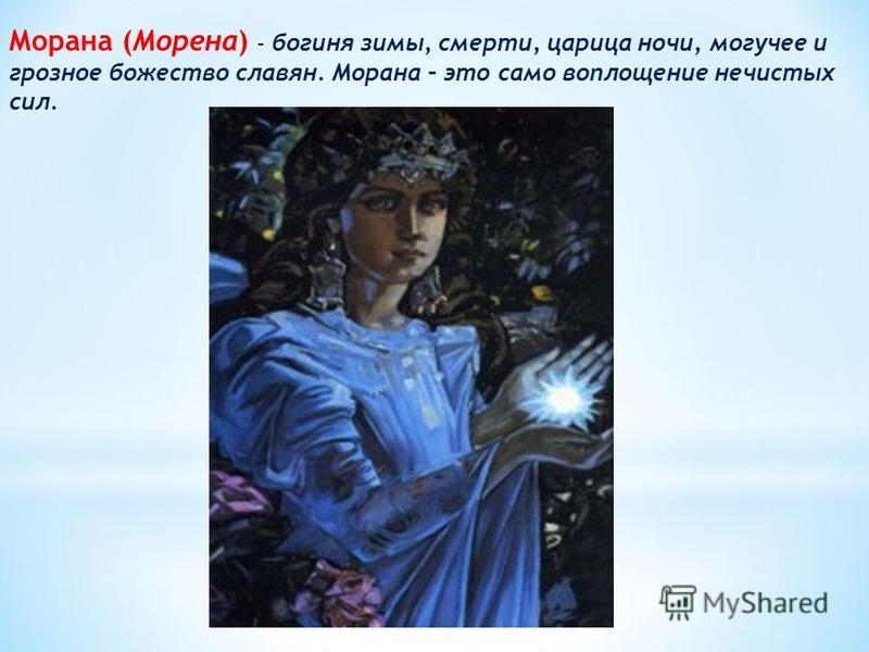 Морана (Морена) – богиня зимы, смерти, царица ночи, могучее и грозное божество славян. Морана – это само воплощение нечистых сил.