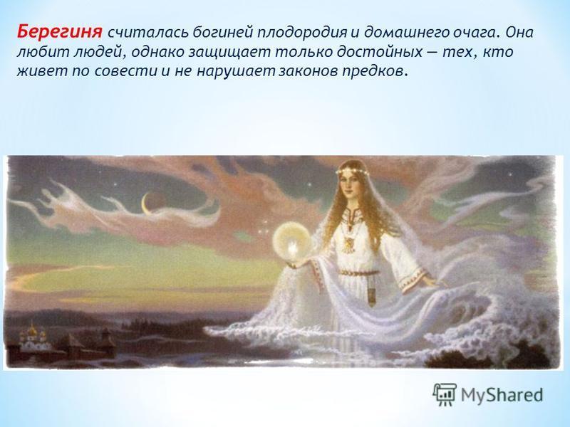 Берегиня считалась богиней плодородия и домашнего очага. Она любит людей, однако защищает только достойных тех, кто живет по совести и не нарушает законов предков.