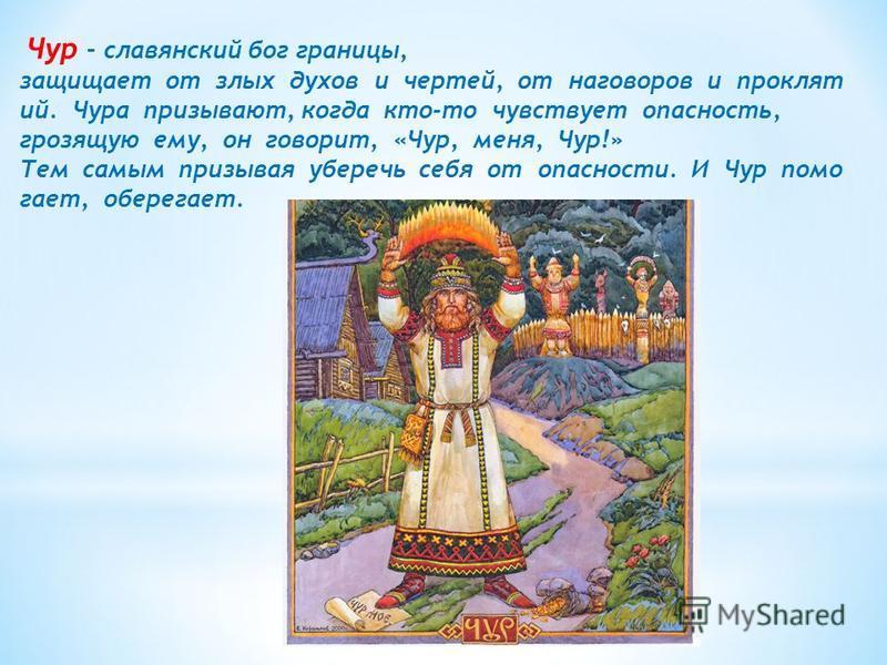 Чур – славянский бог границы, защищает от злых духов и чертей, от наговоров и проклят ий. Чура призывают, когда кто-то чувствует опасность, грозящую ему, он говорит, «Чур, меня, Чур!» Тем самым призывая уберечь себя от опасности. И Чур помогает, обер