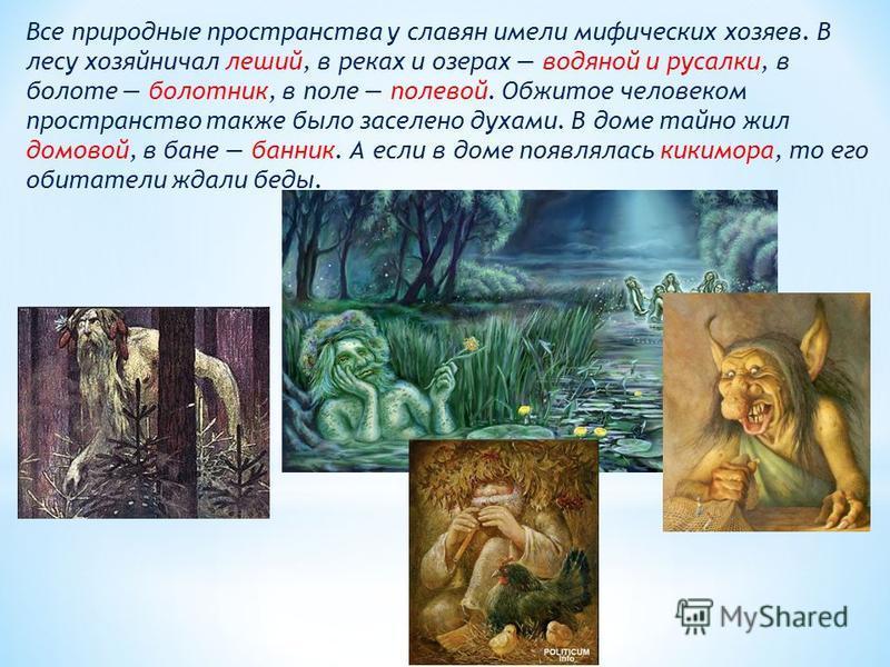 Все природные пространства у славян имели мифических хозяев. В лесу хозяйничал леший, в реках и озерах водяной и русалки, в болоте болотник, в поле полевой. Обжитое человеком пространство также было заселено духами. В доме тайно жил домовой, в бане б
