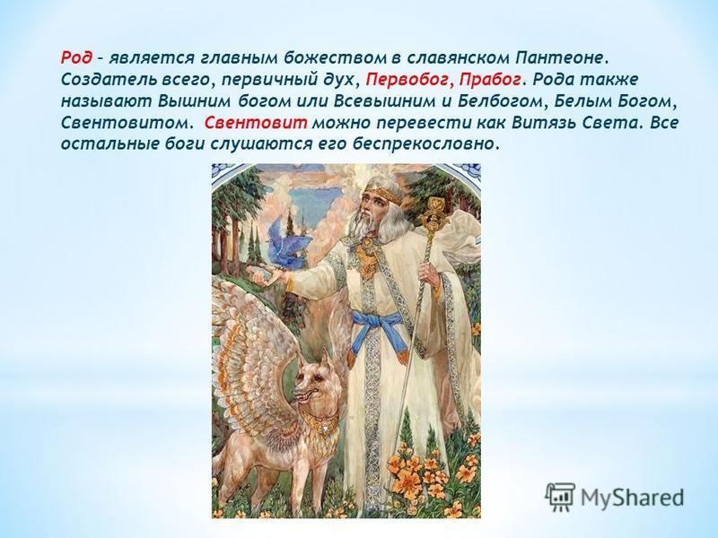 Род – является главным божеством в славянском Пантеоне. Создатель всего, первичный дух, Первобог, Прабог. Рода также называют Вышним богом или Всевышним и Белбогом, Белым Богом, Свентовитом. Свентовит можно перевести как Витязь Света. Все остальные б