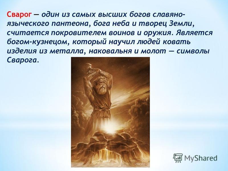 Сварог один из самых высших богов славяно- языческого пантеона, бога неба и творец Земли, считается покровителем воинов и оружия. Является богом-кузнецом, который научил людей ковать изделия из металла, наковальня и молот символы Сварога.