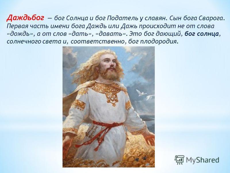 Даждьбог бог Солнца и бог Податель у славян. Сын бога Сварога. Первая часть имени бога Даждь или Дажь происходит не от слова «дождь», а от слов «дать», «давать». Это бог дающий, бог солнца, солнечного света и, соответственно, бог плодородия.