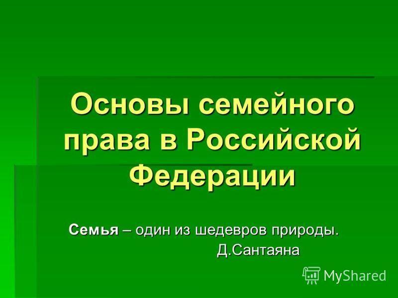 Основы семейного права в Российской Федерации Семья – один из шедевров природы. Д.Сантаяна Д.Сантаяна