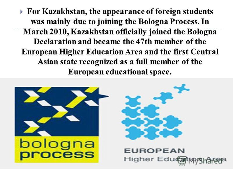 For Kazakhstan, the appearance of foreign students was mainly due to joining the Bologna Process. In March 2010, Kazakhstan officially joined the Bologna Declaration and became the 47th member of the European Higher Education Area and the first Centr