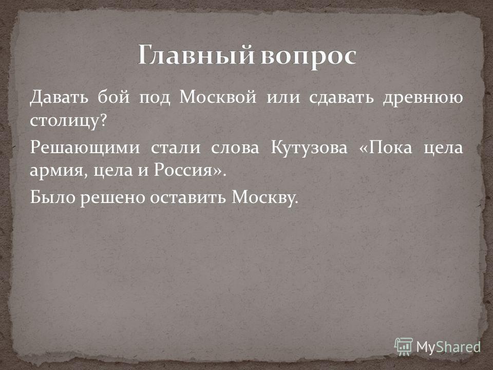 Давать бой под Москвой или сдавать древнюю столицу ? Решающими стали слова Кутузова «Пока цела армия, цела и Россия». Было решено оставить Москву.