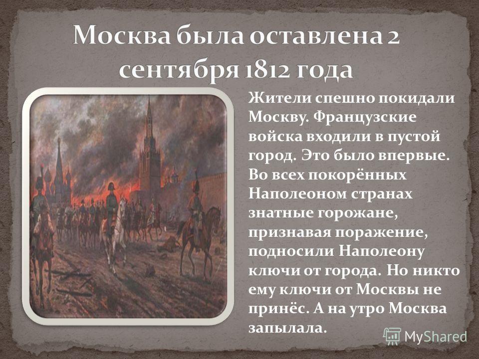 Жители спешно покидали Москву. Французские войска входили в пустой город. Это было впервые. Во всех покорённых Наполеоном странах знатные горожане, признавая поражение, подносили Наполеону ключи от города. Но никто ему ключи от Москвы не принёс. А на