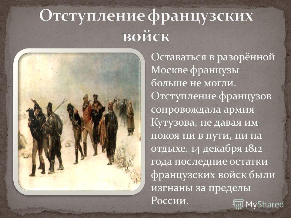 Оставаться в разорённой Москве французы больше не могли. Отступление французов сопровождала армия Кутузова, не давая им покоя ни в пути, ни на отдыхе. 14 декабря 1812 года последние остатки французских войск были изгнаны за пределы России.