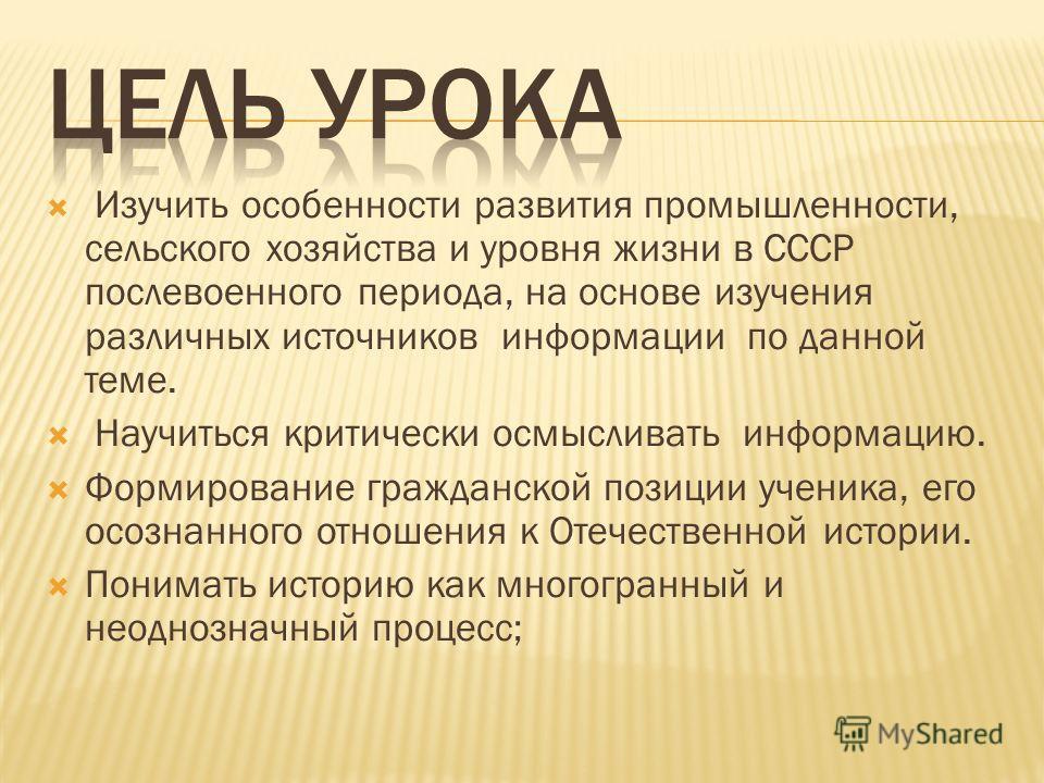 Изучить особенности развития промышленности, сельского хозяйства и уровня жизни в СССР послевоенного периода, на основе изучения различных источников информации по данной теме. Научиться критически осмысливать информацию. Формирование гражданской поз