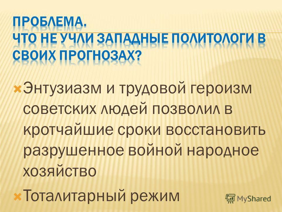Энтузиазм и трудовой героизм советских людей позволил в кротчайшие сроки восстановить разрушенное войной народное хозяйство Тоталитарный режим
