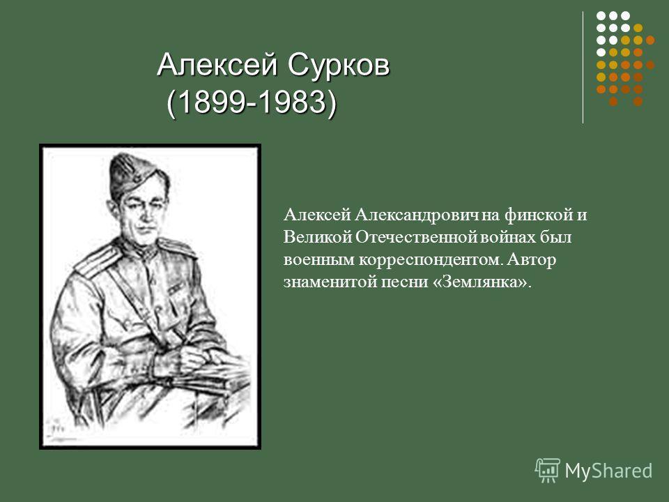 Алексей Сурков (1899-1983) Алексей Александрович на финской и Великой Отечественной войнах был военным корреспондентом. Автор знаменитой песни «Землянка».
