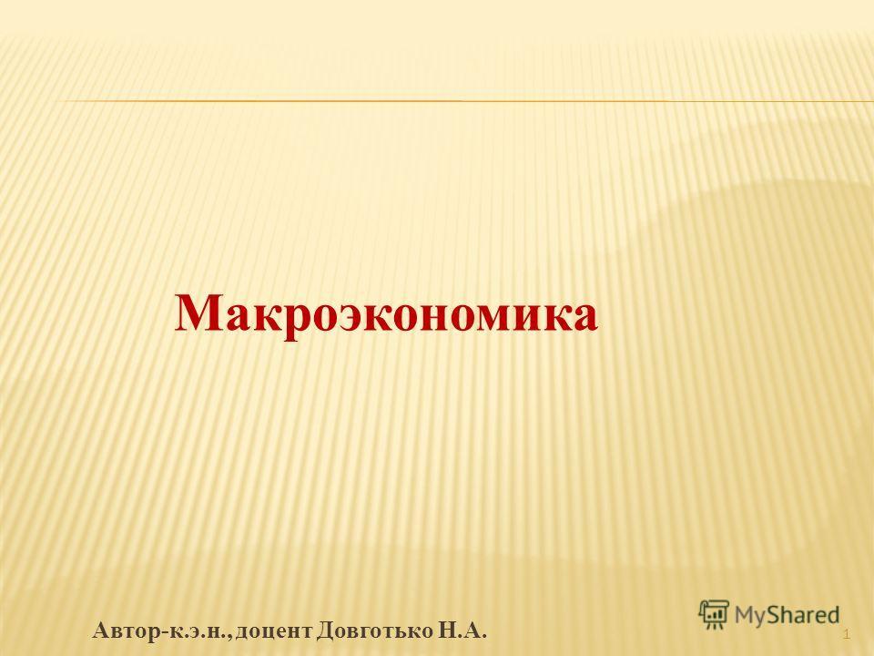 Макроэкономика Автор-к.э.н., доцент Довготько Н.А. 1