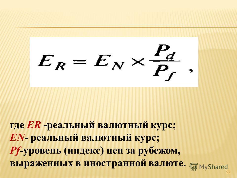 где ER -реальный валютный курс; EN- реальный валютный курс; Pf-уровень (индекс) цен за рубежом, выраженных в иностранной валюте. 22