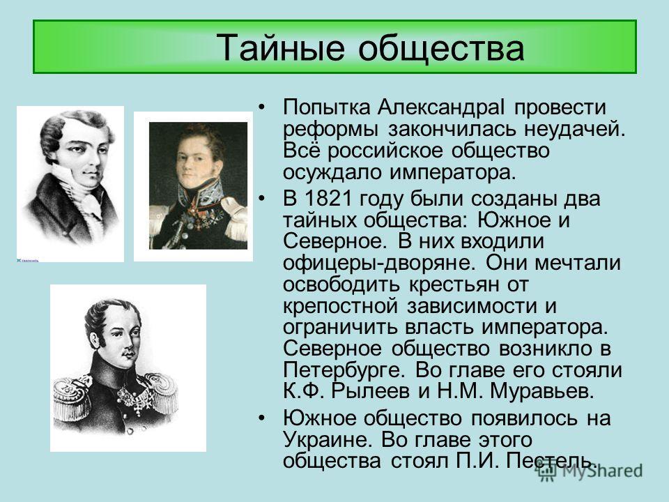 Тайные общества Попытка АлександраI провести реформы закончилась неудачей. Всё российское общество осуждало императора. В 1821 году были созданы два тайных общества: Южное и Северное. В них входили офицеры-дворяне. Они мечтали освободить крестьян от
