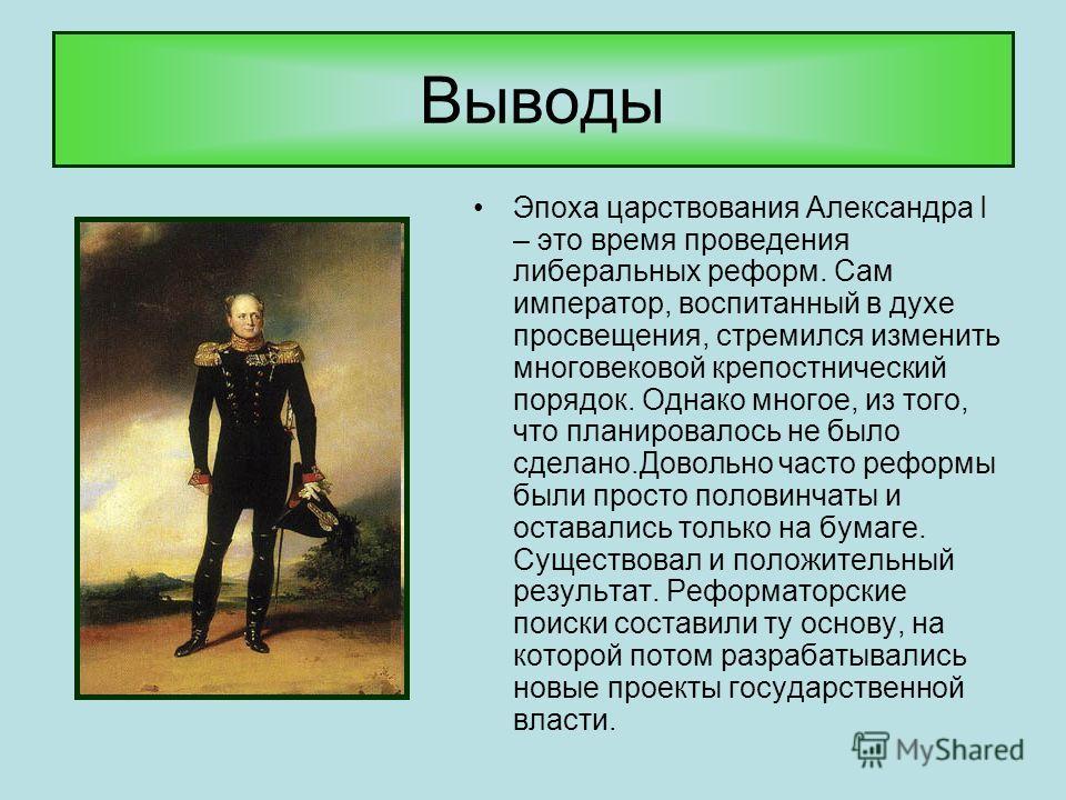 Выводы Эпоха царствования Александра I – это время проведения либеральных реформ. Сам император, воспитанный в духе просвещения, стремился изменить многовековой крепостнический порядок. Однако многое, из того, что планировалось не было сделано.Доволь