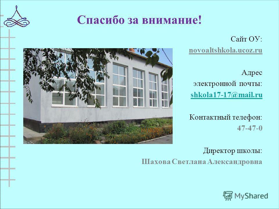 Спасибо за внимание! Сайт ОУ: novoaltshkola.ucoz.ru Адрес электронной почты: shkola17-17@mail.ru Контактный телефон: 47-47-0 Директор школы: Шахова Светлана Александровна