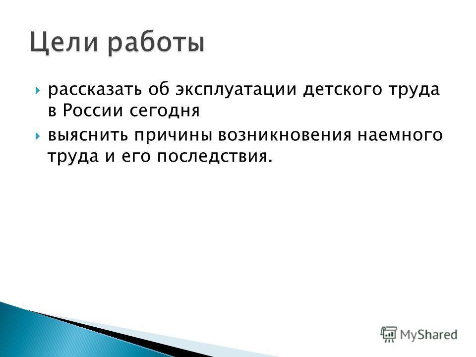 рассказать об эксплуатации детского труда в России сегодня выяснить причины возникновения наемного труда и его последствия.