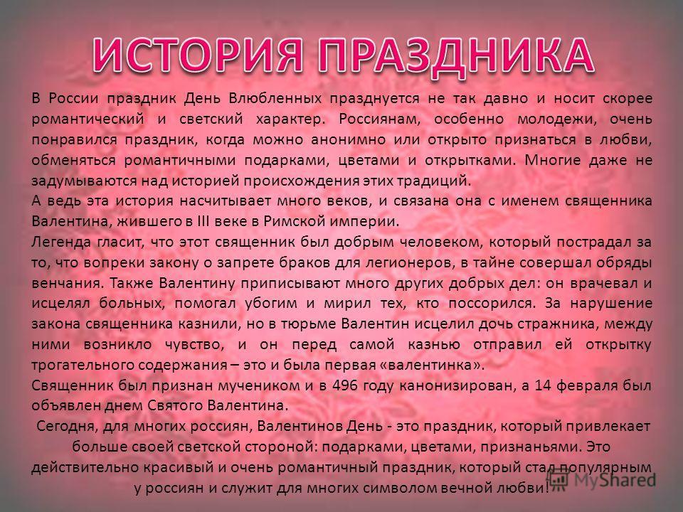 В России праздник День Влюбленных празднуется не так давно и носит скорее романтический и светский характер. Россиянам, особенно молодежи, очень понравился праздник, когда можно анонимно или открыто признаться в любви, обменяться романтичными подарка
