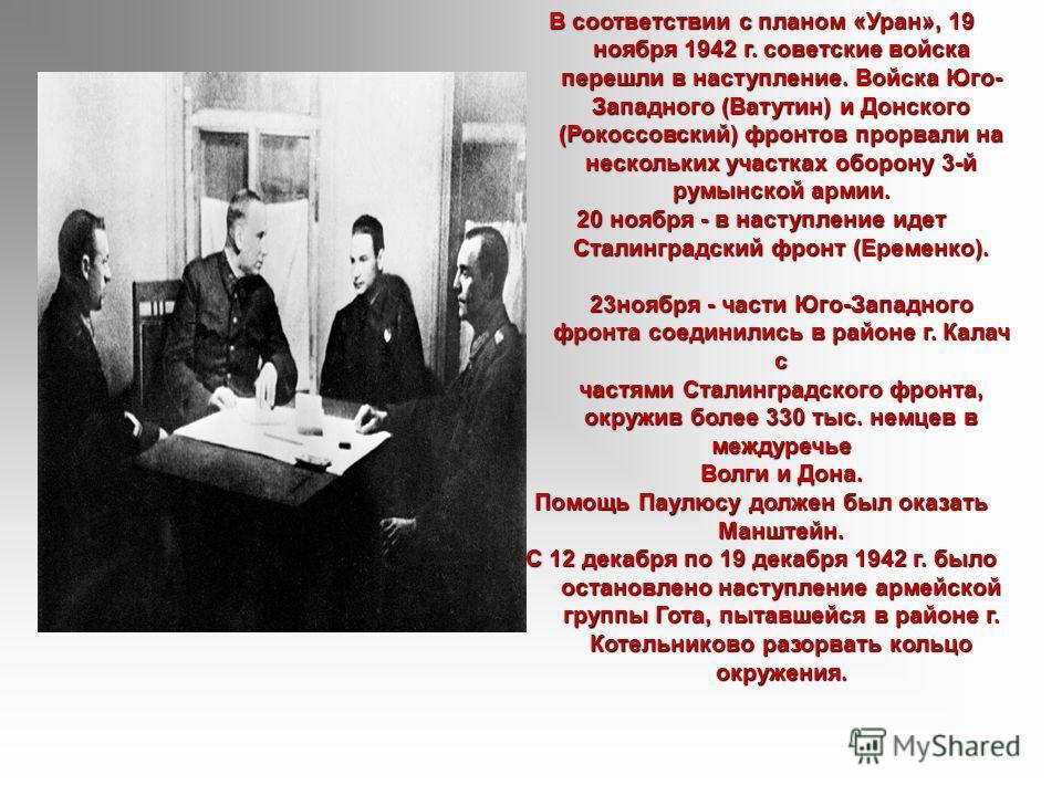 В соответствии с планом «Уран», 19 ноября 1942 г. советские войска перешли в наступление. Войска Юго- Западного (Ватутин) и Донского (Рокоссовский) фронтов прорвали на нескольких участках оборону 3-й румынской армии. 20 ноября - в наступление идет Ст