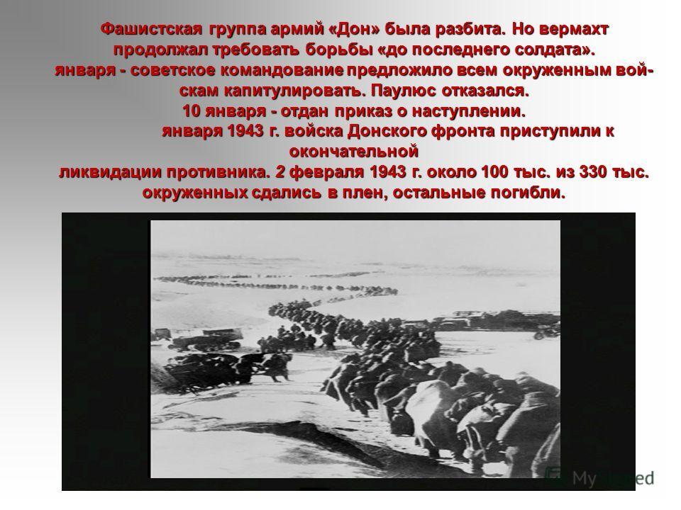 Фашистская группа армий «Дон» была разбита. Но вермахт продолжал требовать борьбы «до последнего солдата». января - советское командование предложило всем окруженным вой скам капитулировать. Паулюс отказался. 10 января - отдан приказ о наступлении.