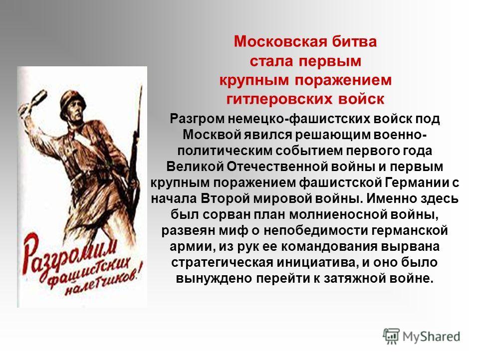 Разгром немецко-фашистских войск под Москвой явился решающим военно- политическим событием первого года Великой Отечественной войны и первым крупным поражением фашистской Германии с начала Второй мировой войны. Именно здесь был сорван план молниеносн