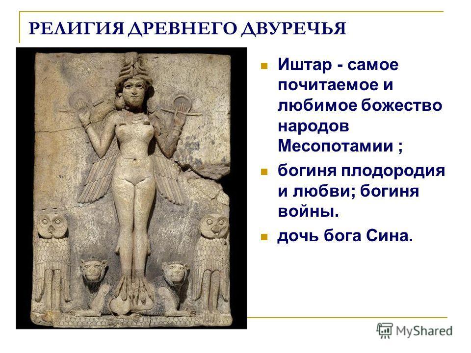РЕЛИГИЯ ДРЕВНЕГО ДВУРЕЧЬЯ Иштар - самое почитаемое и любимое божество народов Месопотамии ; богиня плодородия и любви; богиня войны. дочь бога Сина.